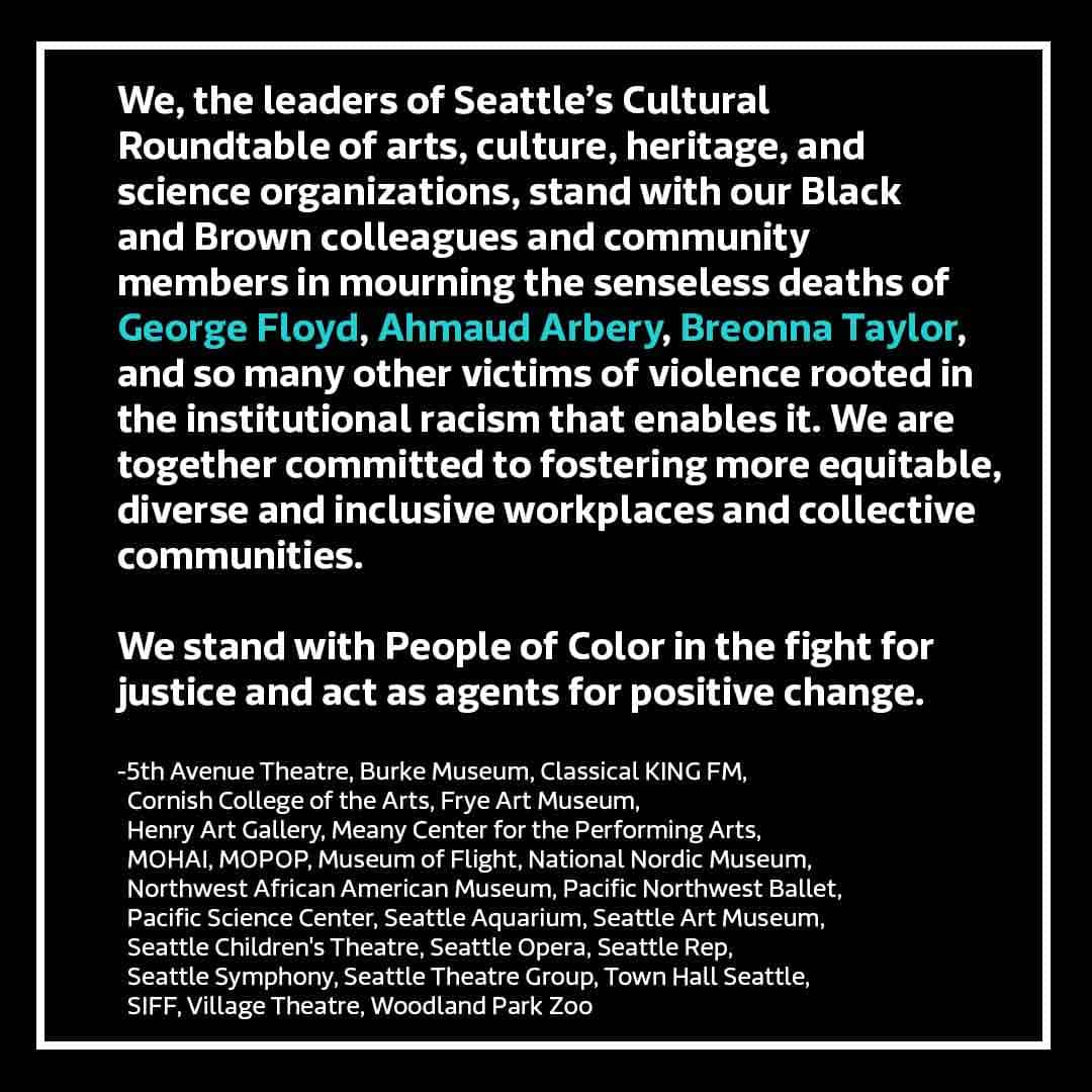 We, the leaders of Seattle's arts, culture, heritage, and science organizations, stand with our Black and Brown colleagues and community members in mourning the senseless deaths of George Floyd, Ahmaud Arbery, Breonna Taylor, and so many other victims of violence rooted in the institutional racism that enables it. We are together committed to fostering more equitable, diverse, and inclusive workplaces and collective communities. We stand with People of Color in the fight for justice and act as agents for positive change. — 5th Avenue Theatre, Burke Museum, Classical KING FM, Cornish College of the Arts, Frye Art Museum, Henry Art Gallery, Meany Center for the Performing Arts, MOHAI, MOPOP, Museum of Flight, National Nordic Museum, Northwest African American Museum, Pacific Northwest Ballet, Pacific Science Center, Seattle Aquarium, Seattle Art Museum, Seattle Children's Theatre, Seattle Opera, Seattle Rep, Seattle Symphony, Seattle Theatre Group, SIFF, Town Hall Seattle, Village Theatre, Woodland Park Zoo