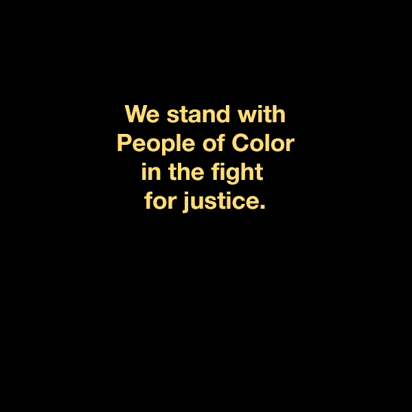 We stand with People of Color in the fight for justice.