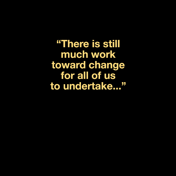 """There is still much work toward change for all of us to undertake..."""