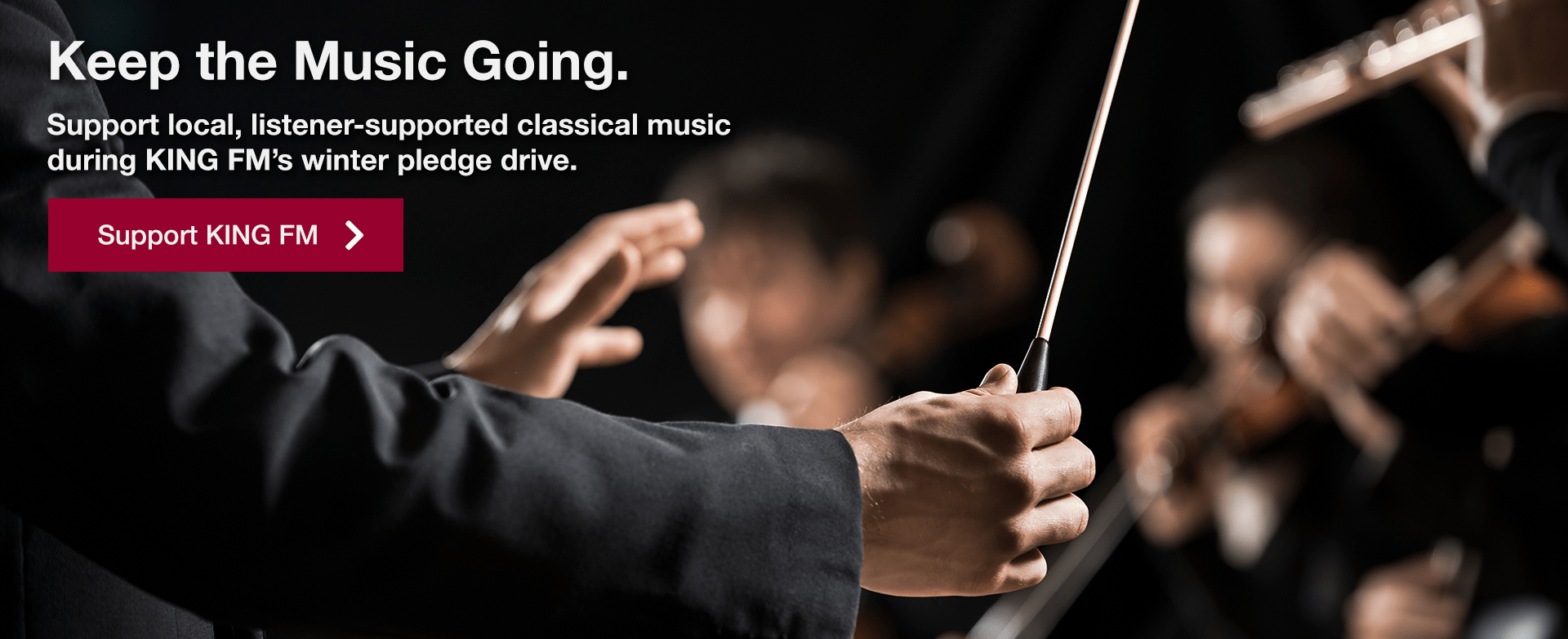 [image of orchestral conductor] Keep the Music Going. Support local, listener-supported classical music during KING FM's winter pledge drive.