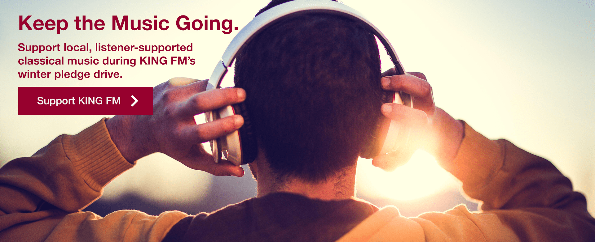 [image of person listening to headphones] Keep the Music Going. Support local, listener-supported classical music during KING FM's winter pledge drive.