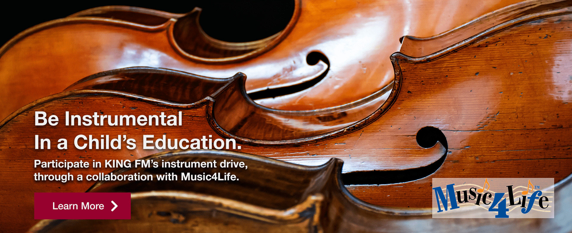 [image of cellos] Be Instrumental in a Child's Education   Participate in KING FM's instrument drive, through a collaboration with Music4Life.