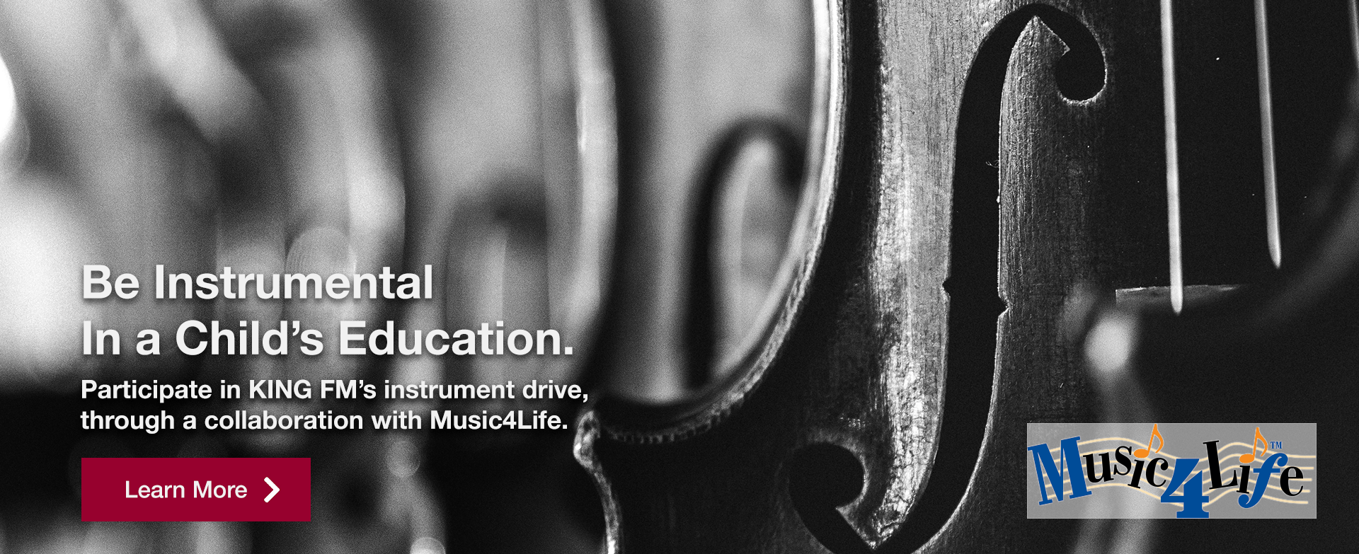 [image of violins] Be Instrumental in a Child's Education   Participate in KING FM's instrument drive, through a collaboration with Music4Life.