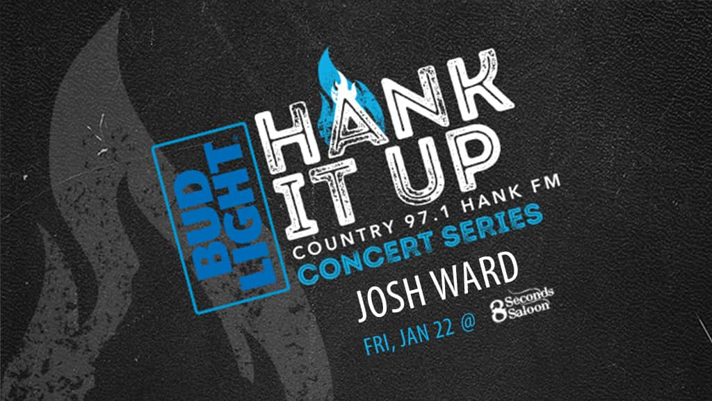 BudLight HANK IT UP Country 97.1 HANKFM Concert Series Josh Ward Friday January 22nd at 8 seconds saloon