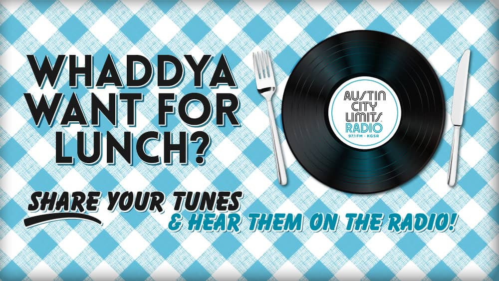 whaddya want for lunch share your tunes and hear them on the radio