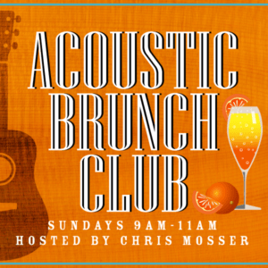 Acoustic Brunch Club Hosted by Chris Mosser. Sundays 9-11AM.