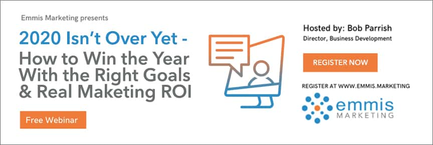 Emmis Marketing presents 2020 Isn't Over Yet - How to Win the Year with the Right Goals and Real Marketing ROI Orange Free Webinar Button Hosted by Bob Parrish Director, Business Development register now orange button register at www.emmis.marketing Emmis Marketing log blue and orange computer icon with chat bubble coming out of screen