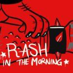 The nasty rash: Rash in the Morning